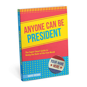 Anyone Can Be President: The Super-Smart Guide to Being the Ruler of the Free World, 9781683491118