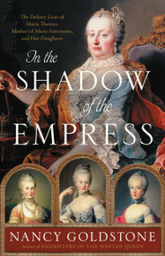 In the Shadow of the Empress (The Defiant Lives of Maria Theresa, Mother of Marie Antoinette, and Her Daughters) by Nancy Goldstone, 9780316449335