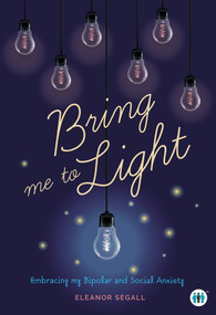 Bring Me to Light (Embracing My Bipolar and Social Anxiety) by Eleanor Segall, 9781789560367