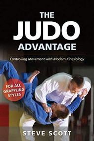 The Judo Advantage (Controlling Movement with Modern Kinesiology. For All Grappling Styles) by Steve Scott, Jim Bergman, 9781594396281