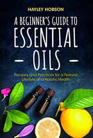 A Beginner's Guide to Essential Oils (Recipes and Practices for a Natural Lifestyle and Holistic Health (Essential Oils Reference Guide, Aromatherapy Book, Homeopathy)) - 9781633539440 by Hayley Hobson, 9781633539440