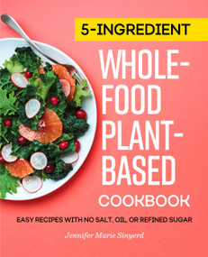 5-Ingredient Whole-Food, Plant-Based Cookbook (Easy Recipes with No Salt, Oil, or Refined Sugar) by Jennifer Marie Sinyerd, 9781647398736