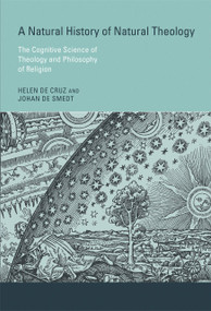 A Natural History of Natural Theology (The Cognitive Science of Theology and Philosophy of Religion) by Helen De Cruz, Johan De Smedt, 9780262028547