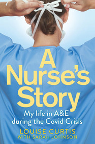 A Nurse's Story (My Life in A&E in the Covid Crisis) by Louise Curtis, 9781529058932