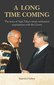 A Long Time Coming (The Story of Ngai Tahu's Treaty Settlement Negotiations with the Crown) by Martin Fisher, 9781988503110