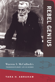Rebel Genius (Warren S. McCulloch's Transdisciplinary Life in Science) by Tara Abraham, 9780262035095
