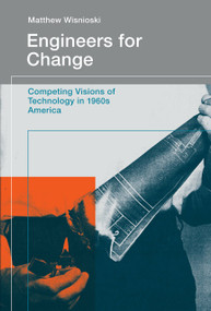 Engineers for Change (Competing Visions of Technology in 1960s America) by Matthew Wisnioski, 9780262529792