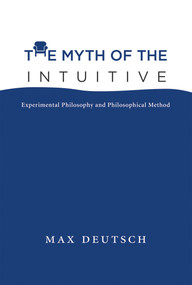 The Myth of the Intuitive (Experimental Philosophy and Philosophical Method) by Max Emil Deutsch, 9780262028950