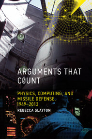 Arguments that Count (Physics, Computing, and Missile Defense, 1949-2012) by Rebecca Slayton, 9780262019446