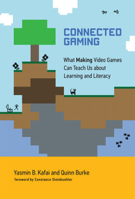 Connected Gaming (What Making Video Games Can Teach Us about Learning and Literacy) by Yasmin B. Kafai, Quinn Burke, Constance Steinkuehler, 9780262035378