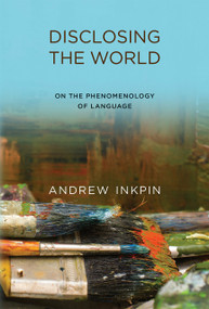 Disclosing the World (On the Phenomenology of Language) by Andrew Inkpin, 9780262033916