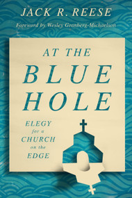 At the Blue Hole (Elegy for a Church on the Edge) by Jack R. Reese, Wesley Granberg-Michaelson, 9780802879523