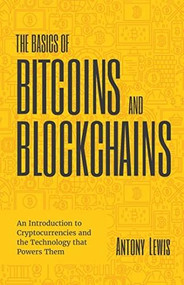 The Basics of Bitcoins and Blockchains (An Introduction to Cryptocurrencies and the Technology that Powers Them (Cryptography, Crypto Trading, Derivatives, Digital Assets)) - 9781642506730 by Antony Lewis, 9781642506730