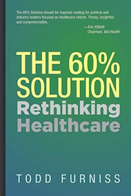 The 60% Solution (Rethinking Healthcare) by Todd Furniss, 9781954437036