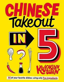 Chinese Takeout in 5 (80 of Your Favorite Dishes Using Only Five Ingredients) by Kwoklyn Wan, 9781787136533