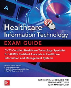 Healthcare Information Technology Exam Guide for CHTS and CAHIMS Certifications by Kathleen A. McCormick, Brian Gugerty, John E. Mattison, 9781259836978
