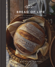 Bread of Life (Savoring the All-Satisfying Goodness of Jesus through the Art of Bread Making) by Abigail Dodds, 9781433572470