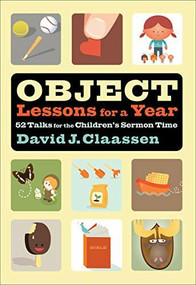 Object Lessons for a Year (52 Talks for the Children's Sermon Time) by David J. Claassen, 9780801025143