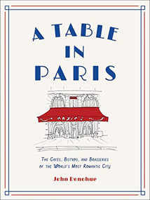 A Table in Paris (The Cafés, Bistros, and Brasseries of the World's Most Romantic City) by John Donohue, 9781419747786