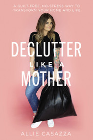 Declutter Like a Mother (A Guilt-Free, No-Stress Way to Transform Your Home and Your Life) by Allie Casazza, 9781400225637