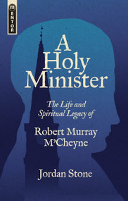 A Holy Minister (The Life and Spiritual Legacy of Robert Murray M'Cheyne) by Jordan Stone, 9781527106468