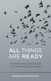 All Things are Ready (Understanding the Gospel in its Fullness and Freeness) by Donald John MacLean, 9781527106499