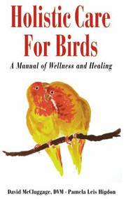 Holistic Care for Birds (A Manual of Wellness and Healing) by David McCluggage, Pamela Leis Higdon, 9780876055663
