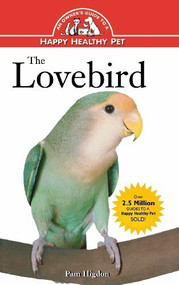 The Lovebird (An Owner's Guide to a Happy Healthy Pet) by Pamela Leis Higdon, 9780876054307