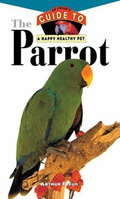 The Parrot (An Owner's Guide to a Happy Healthy Pet) by Arthur Freud, 9780876054970
