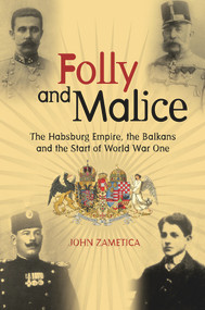 Folly and Malice (The Habsburg Empire, the Balkans and the Start of World War One) by John Zametica, 9780856835131