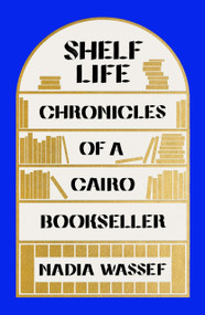 Shelf Life (Chronicles of a Cairo Bookseller) by Nadia Wassef, 9780374600181