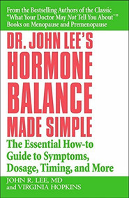 Dr. John Lee's Hormone Balance Made Simple (The Essential How-to Guide to Symptoms, Dosage, Timing, and More) by John R. Lee, Virginia Hopkins, 9780446694384