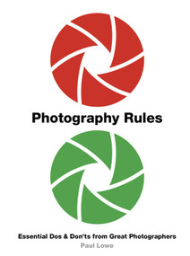 Photography Rules (Essential Dos and Don'ts from Great Photographers) by Paul Lowe, 9780711242586