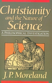 Christianity and the Nature of Science by J. P. Moreland, 9780801062490