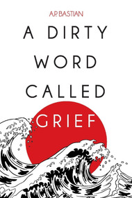 A Dirty Word Called Grief by A.P. Bastian, 9781098334222