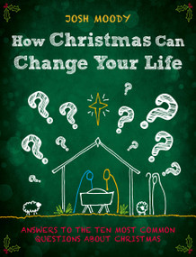How Christmas Can Change Your Life (Answers to the Ten Most Common Questions about Christmas) by Josh Moody, 9781527104082