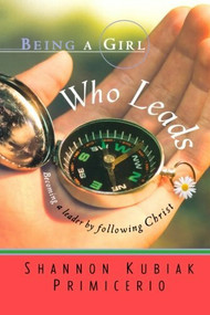 Being a Girl Who Leads (Becoming a Leader by Following Christ) by Shannon Kubiak Primicerio, 9780764200915