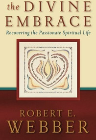The Divine Embrace (Recovering the Passionate Spiritual Life) by Robert E. Webber, 9780801065552