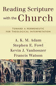 Reading Scripture with the Church (Toward a Hermeneutic for Theological Interpretation) by A. K. M. Adam, Stephen E. Fowl, Kevin J. Vanhoozer, Francis Watson, 9780801031731