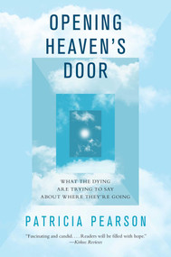 Opening Heaven's Door (What the Dying Are Trying to Say About Where They're Going) by Patricia Pearson, 9781476757070