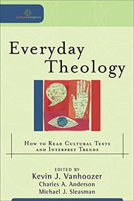 Everyday Theology (How to Read Cultural Texts and Interpret Trends) by Kevin J. Vanhoozer, Charles A. Anderson, Michael J. Sleasman, 9780801031670