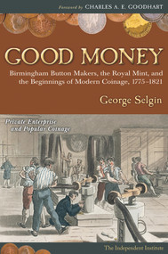 Good Money (Birmingham Button Makers, the Royal Mint, and the Beginnings of Modern Coinage, 1775-1821) by George Selgin, 9781598130430