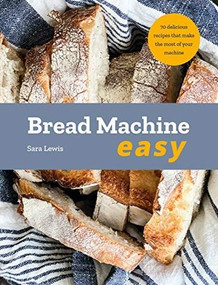 Bread Machine Easy (70 Delicious Recipes that make the most of your Machine) by Sara Lewis, 9780753734582