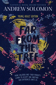 Far from the Tree (Young Adult Edition--How Children and Their Parents Learn to Accept One Another . . . Our Differences Unite Us) - 9781481440912 by Andrew Solomon, Laurie Calkhoven, 9781481440912