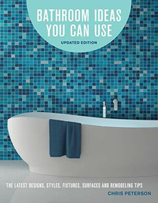 Bathroom Ideas You Can Use, Updated Edition (The Latest Designs, Styles, Fixtures, Surfaces and Remodeling Tips) by Chris Peterson, 9780760357804