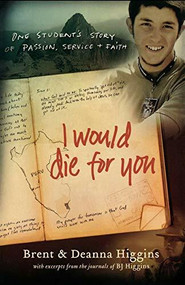 I Would Die for You (One Student's Story of Passion, Service and Faith) by Brent Higgins, Deanna Higgins, 9780800732448
