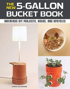 The New 5-Gallon Bucket Book (Ingenious DIY Projects, Hacks, and Upcycles) by Chris Peterson, 9780760368572