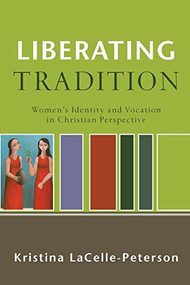 Liberating Tradition (Women's Identity and Vocation in Christian Perspective) by Kristina LaCelle-Peterson, 9780801031793
