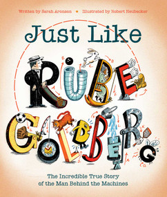 Just Like Rube Goldberg (The Incredible True Story of the Man Behind the Machines) by Sarah Aronson, Robert Neubecker, 9781481476683