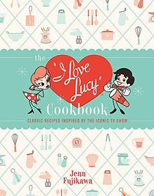 The I Love Lucy Cookbook (Classic Recipes Inspired by the Iconic TV Show) by Jenn Fujikawa, 9780762471805